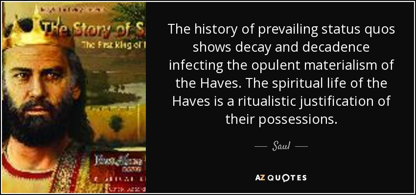 The history of prevailing status quos shows decay and decadence infecting the opulent materialism of the Haves. The spiritual life of the Haves is a ritualistic justification of their possessions. - Saul