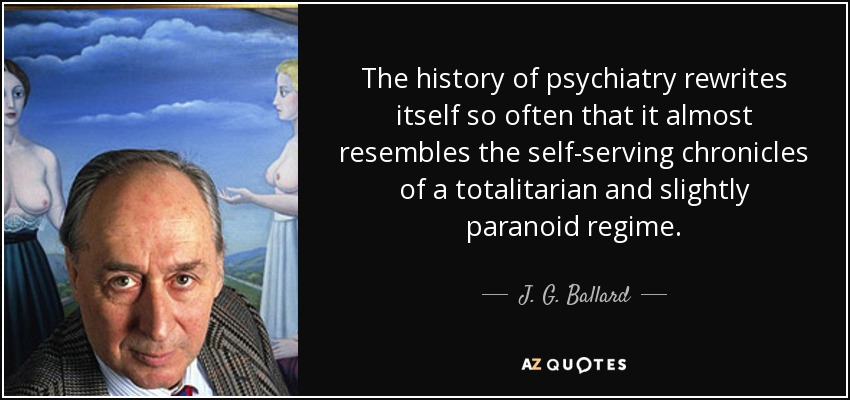 The history of psychiatry rewrites itself so often that it almost resembles the self-serving chronicles of a totalitarian and slightly paranoid regime. - J. G. Ballard
