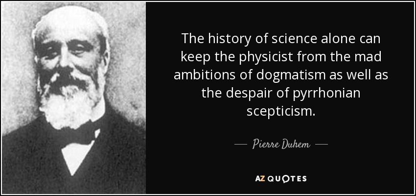 The history of science alone can keep the physicist from the mad ambitions of dogmatism as well as the despair of pyrrhonian scepticism. - Pierre Duhem