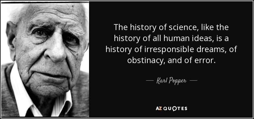 The history of science, like the history of all human ideas, is a history of irresponsible dreams, of obstinacy, and of error. - Karl Popper