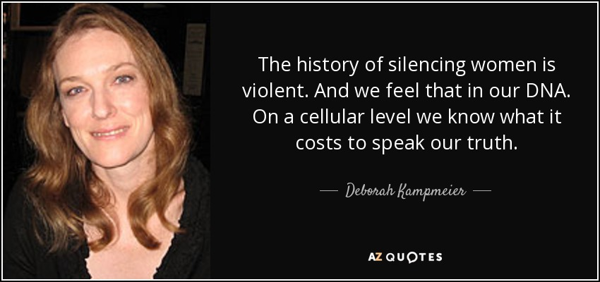 The history of silencing women is violent. And we feel that in our DNA. On a cellular level we know what it costs to speak our truth. - Deborah Kampmeier