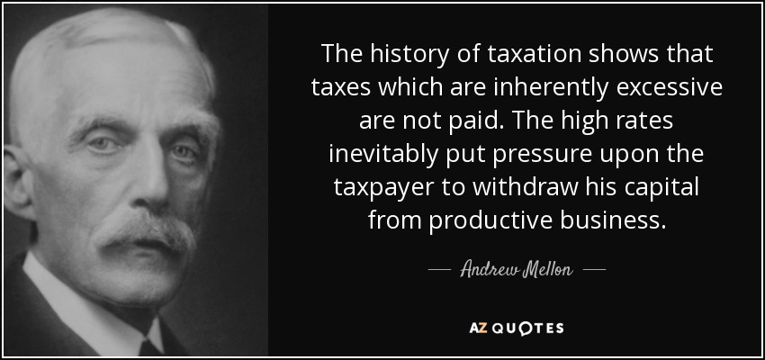 The history of taxation shows that taxes which are inherently excessive are not paid. The high rates inevitably put pressure upon the taxpayer to withdraw his capital from productive business. - Andrew Mellon