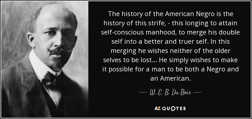 The history of the American Negro is the history of this strife, - this longing to attain self-conscious manhood, to merge his double self into a better and truer self. In this merging he wishes neither of the older selves to be lost... He simply wishes to make it possible for a man to be both a Negro and an American. - W. E. B. Du Bois