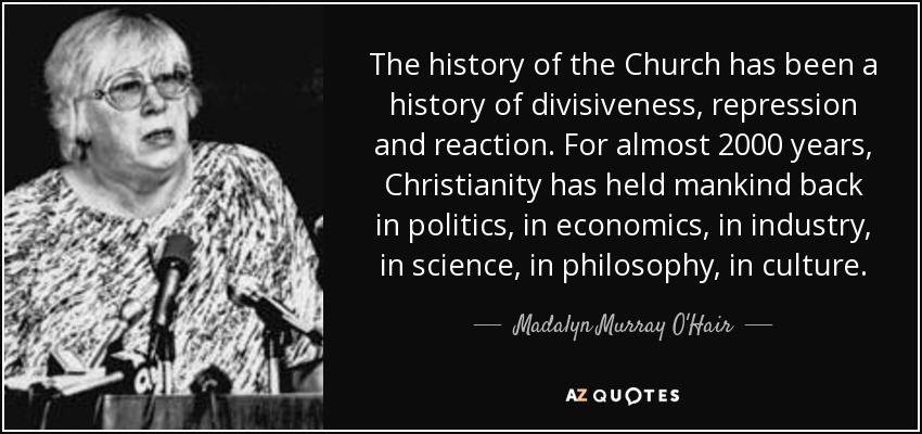 The history of the Church has been a history of divisiveness, repression and reaction. For almost 2000 years, Christianity has held mankind back in politics, in economics, in industry, in science, in philosophy, in culture. - Madalyn Murray O'Hair