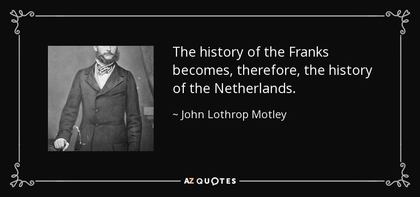 The history of the Franks becomes, therefore, the history of the Netherlands. - John Lothrop Motley