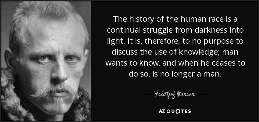 The history of the human race is a continual struggle from darkness into light. It is, therefore, to no purpose to discuss the use of knowledge; man wants to know, and when he ceases to do so, is no longer a man. - Fridtjof Nansen