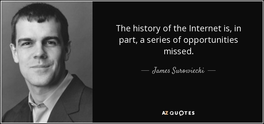 The history of the Internet is, in part, a series of opportunities missed. - James Surowiecki