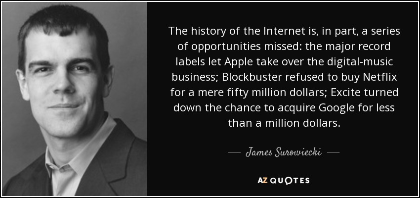 The history of the Internet is, in part, a series of opportunities missed: the major record labels let Apple take over the digital-music business; Blockbuster refused to buy Netflix for a mere fifty million dollars; Excite turned down the chance to acquire Google for less than a million dollars. - James Surowiecki