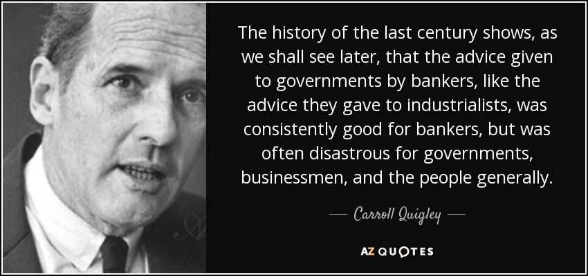 The history of the last century shows, as we shall see later, that the advice given to governments by bankers, like the advice they gave to industrialists, was consistently good for bankers, but was often disastrous for governments, businessmen, and the people generally. - Carroll Quigley