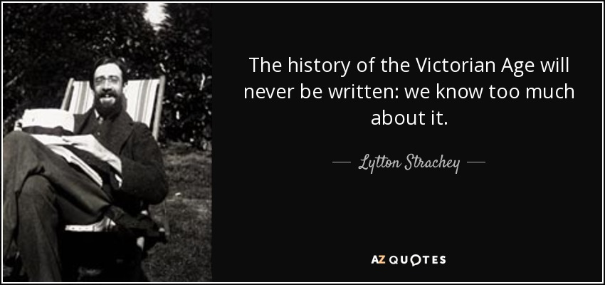The history of the Victorian Age will never be written: we know too much about it. - Lytton Strachey