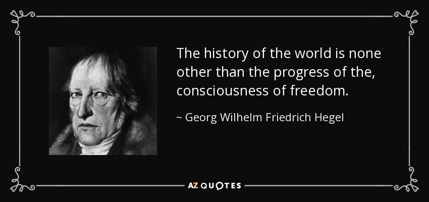 The history of the world is none other than the progress of the , consciousness of freedom. - Georg Wilhelm Friedrich Hegel