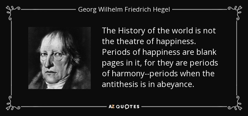 The History of the world is not the theatre of happiness. Periods of happiness are blank pages in it, for they are periods of harmony--periods when the antithesis is in abeyance. - Georg Wilhelm Friedrich Hegel