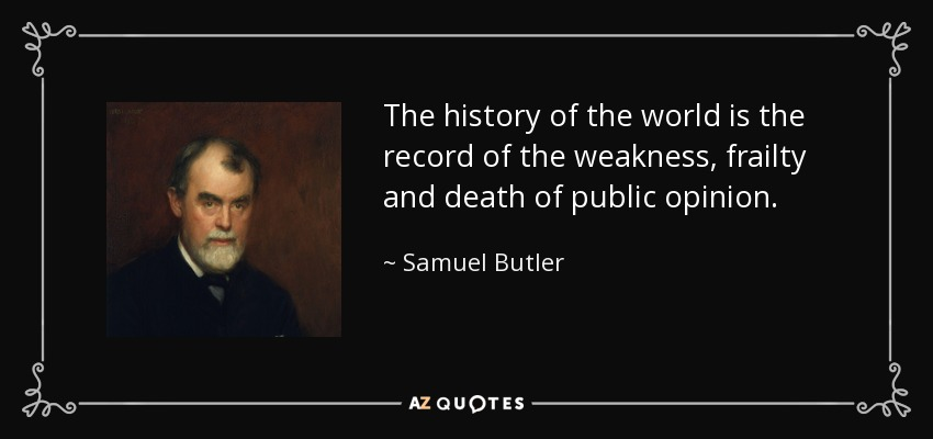 The history of the world is the record of the weakness, frailty and death of public opinion. - Samuel Butler