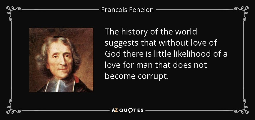 The history of the world suggests that without love of God there is little likelihood of a love for man that does not become corrupt. - Francois Fenelon