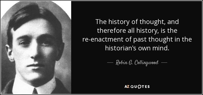 The history of thought, and therefore all history, is the re-enactment of past thought in the historian's own mind. - Robin G. Collingwood