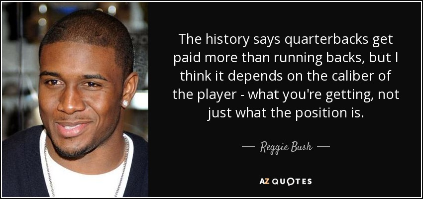 The history says quarterbacks get paid more than running backs, but I think it depends on the caliber of the player - what you're getting, not just what the position is. - Reggie Bush