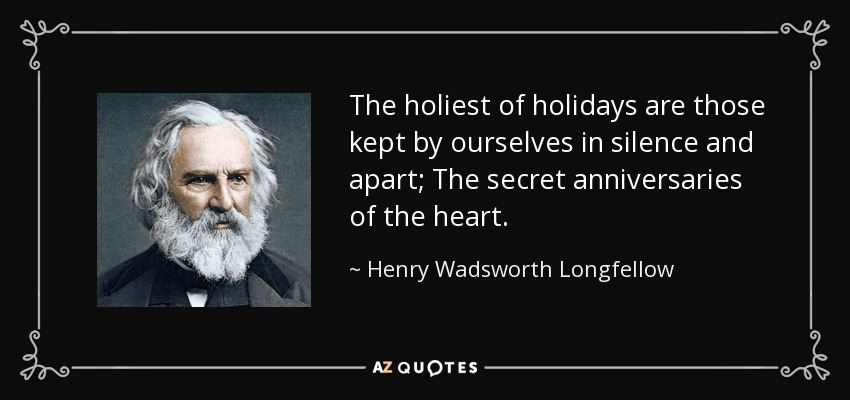 The holiest of holidays are those kept by ourselves in silence and apart; The secret anniversaries of the heart. - Henry Wadsworth Longfellow