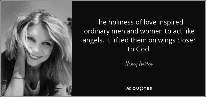 The holiness of love inspired ordinary men and women to act like angels. It lifted them on wings closer to God. - Nancy Holder