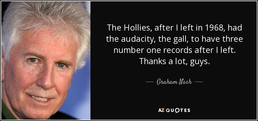 The Hollies, after I left in 1968, had the audacity, the gall, to have three number one records after I left. Thanks a lot, guys. - Graham Nash
