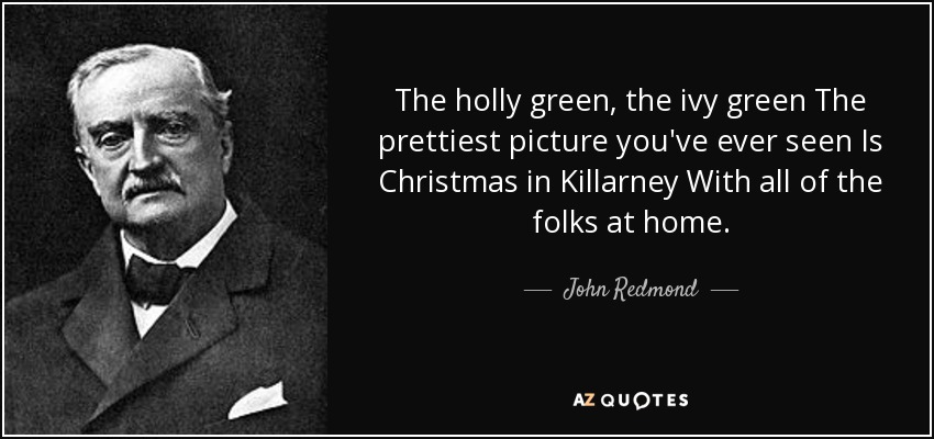 The holly green, the ivy green The prettiest picture you've ever seen Is Christmas in Killarney With all of the folks at home. - John Redmond