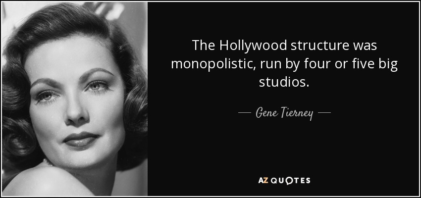 The Hollywood structure was monopolistic, run by four or five big studios. - Gene Tierney