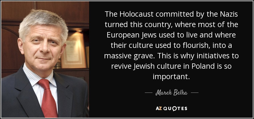 The Holocaust committed by the Nazis turned this country, where most of the European Jews used to live and where their culture used to flourish, into a massive grave. This is why initiatives to revive Jewish culture in Poland is so important. - Marek Belka