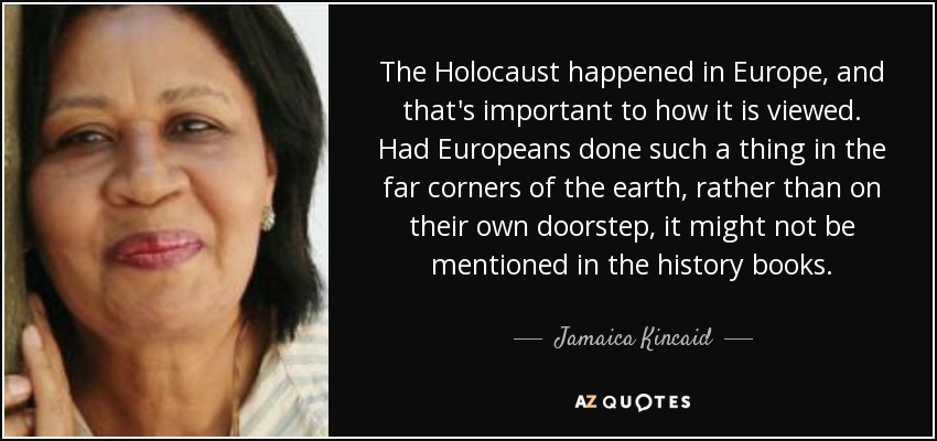 The Holocaust happened in Europe, and that's important to how it is viewed. Had Europeans done such a thing in the far corners of the earth, rather than on their own doorstep, it might not be mentioned in the history books. - Jamaica Kincaid