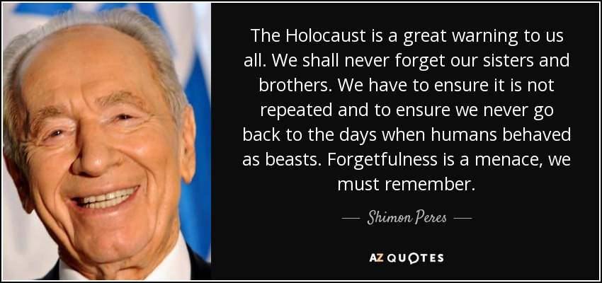 The Holocaust is a great warning to us all. We shall never forget our sisters and brothers. We have to ensure it is not repeated and to ensure we never go back to the days when humans behaved as beasts. Forgetfulness is a menace, we must remember. - Shimon Peres