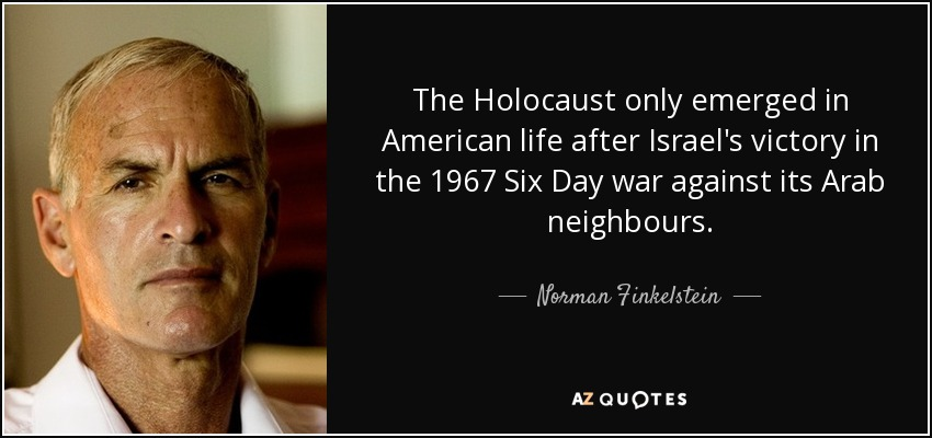 The Holocaust only emerged in American life after Israel's victory in the 1967 Six Day war against its Arab neighbours. - Norman Finkelstein
