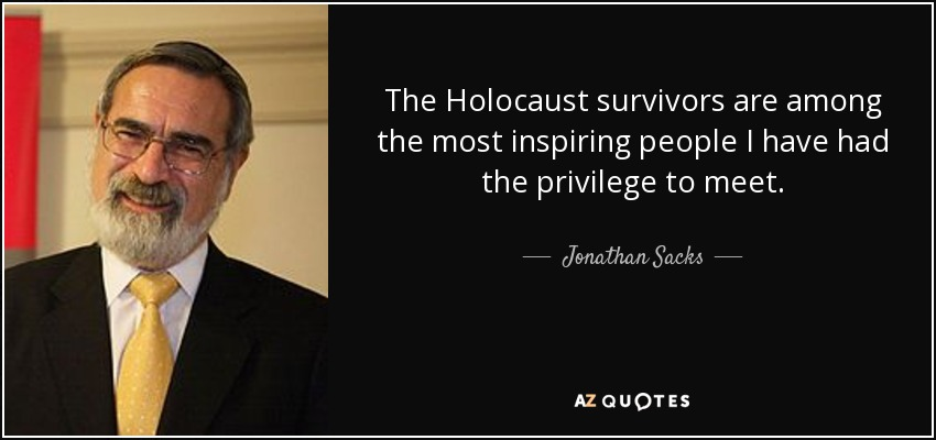 The Holocaust survivors are among the most inspiring people I have had the privilege to meet. - Jonathan Sacks