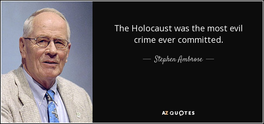 The Holocaust was the most evil crime ever committed. - Stephen Ambrose