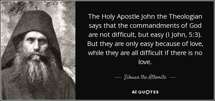 The Holy Apostle John the Theologian says that the commandments of God are not difficult, but easy (I John, 5:3). But they are only easy because of love, while they are all difficult if there is no love. - Silouan the Athonite