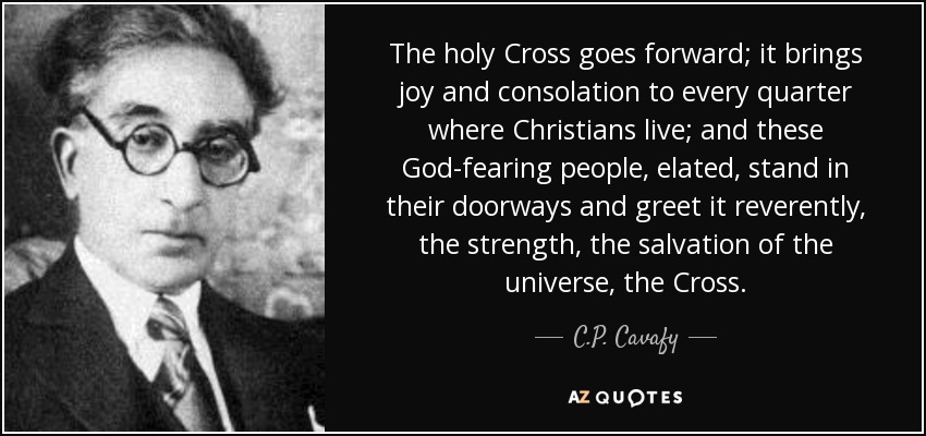 The holy Cross goes forward; it brings joy and consolation to every quarter where Christians live; and these God-fearing people, elated, stand in their doorways and greet it reverently, the strength, the salvation of the universe, the Cross. - C.P. Cavafy