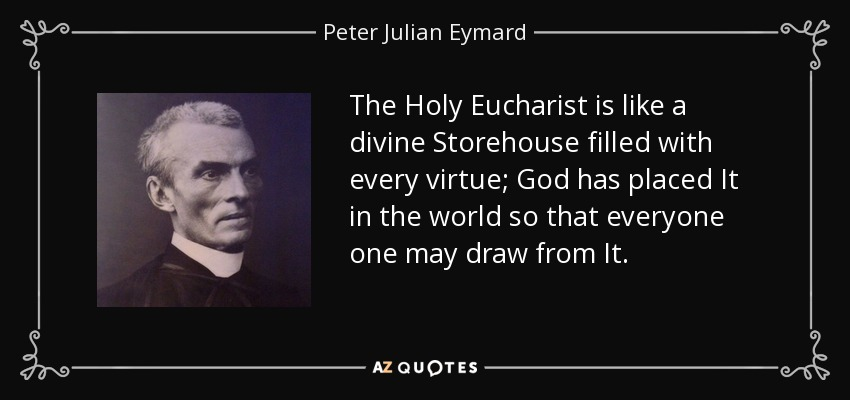The Holy Eucharist is like a divine Storehouse filled with every virtue; God has placed It in the world so that everyone one may draw from It. - Peter Julian Eymard