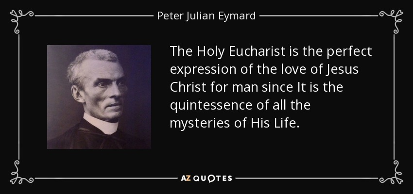 The Holy Eucharist is the perfect expression of the love of Jesus Christ for man since It is the quintessence of all the mysteries of His Life. - Peter Julian Eymard