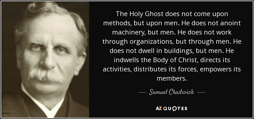 The Holy Ghost does not come upon methods, but upon men. He does not anoint machinery, but men. He does not work through organizations, but through men. He does not dwell in buildings, but men. He indwells the Body of Christ, directs its activities, distributes its forces, empowers its members. - Samuel Chadwick