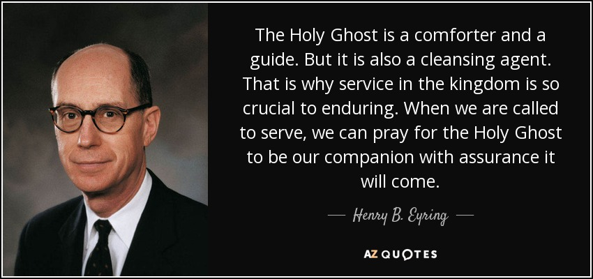 The Holy Ghost is a comforter and a guide. But it is also a cleansing agent. That is why service in the kingdom is so crucial to enduring. When we are called to serve, we can pray for the Holy Ghost to be our companion with assurance it will come. - Henry B. Eyring
