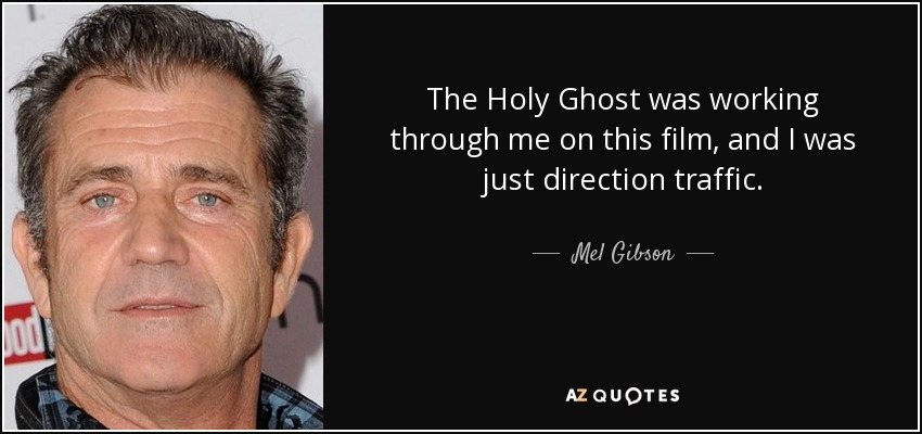 The Holy Ghost was working through me on this film, and I was just direction traffic. - Mel Gibson