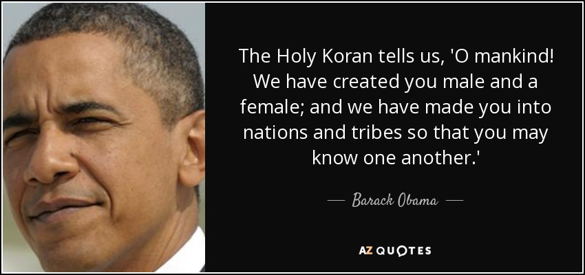 The Holy Koran tells us, 'O mankind! We have created you male and a female; and we have made you into nations and tribes so that you may know one another.' - Barack Obama