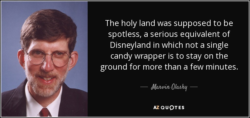 The holy land was supposed to be spotless, a serious equivalent of Disneyland in which not a single candy wrapper is to stay on the ground for more than a few minutes. - Marvin Olasky