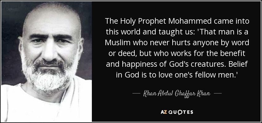 The Holy Prophet Mohammed came into this world and taught us: 'That man is a Muslim who never hurts anyone by word or deed, but who works for the benefit and happiness of God's creatures. Belief in God is to love one's fellow men.' - Khan Abdul Ghaffar Khan