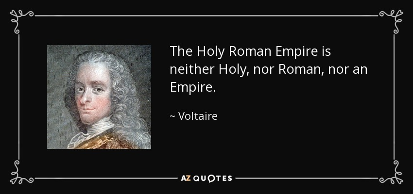The Holy Roman Empire is neither Holy, nor Roman, nor an Empire. - Voltaire