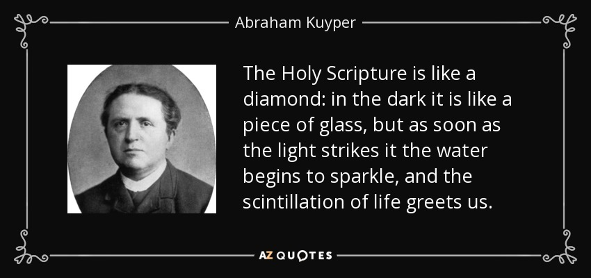The Holy Scripture is like a diamond: in the dark it is like a piece of glass, but as soon as the light strikes it the water begins to sparkle, and the scintillation of life greets us. - Abraham Kuyper