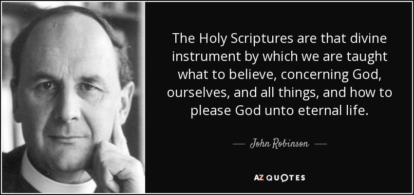 The Holy Scriptures are that divine instrument by which we are taught what to believe, concerning God, ourselves, and all things, and how to please God unto eternal life. - John Robinson