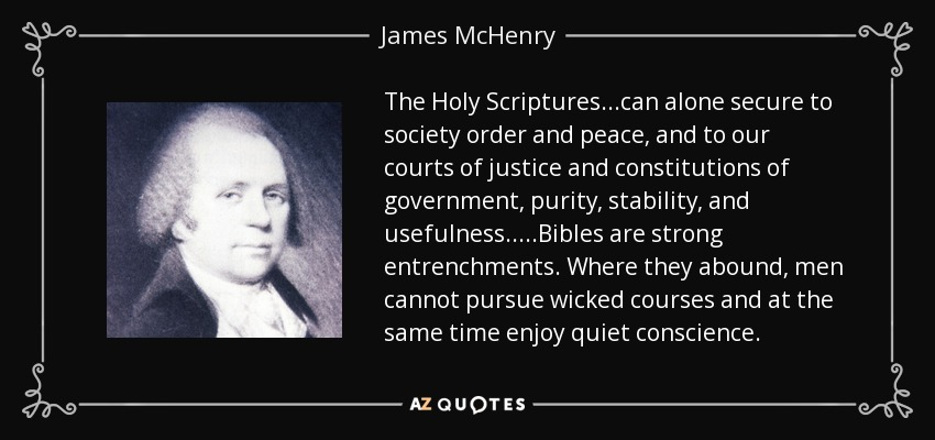 The Holy Scriptures...can alone secure to society order and peace, and to our courts of justice and constitutions of government, purity, stability, and usefulness.....Bibles are strong entrenchments. Where they abound, men cannot pursue wicked courses and at the same time enjoy quiet conscience. - James McHenry