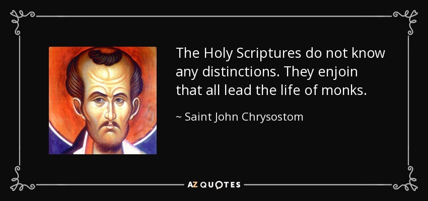The Holy Scriptures do not know any distinctions. They enjoin that all lead the life of monks. - Saint John Chrysostom