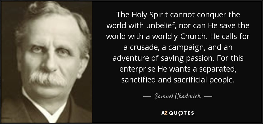 The Holy Spirit cannot conquer the world with unbelief, nor can He save the world with a worldly Church. He calls for a crusade, a campaign, and an adventure of saving passion. For this enterprise He wants a separated, sanctified and sacrificial people. - Samuel Chadwick