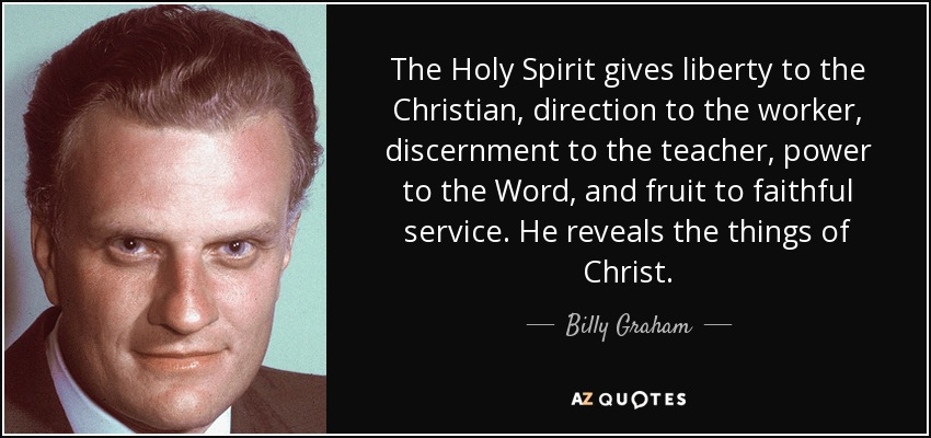 The Holy Spirit gives liberty to the Christian, direction to the worker, discernment to the teacher, power to the Word, and fruit to faithful service. He reveals the things of Christ. - Billy Graham