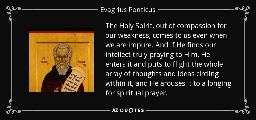 The Holy Spirit, out of compassion for our weakness, comes to us even when we are impure. And if He finds our intellect truly praying to Him, He enters it and puts to flight the whole array of thoughts and ideas circling within it, and He arouses it to a longing for spiritual prayer. - Evagrius Ponticus