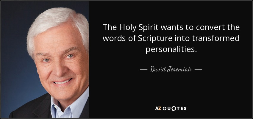 The Holy Spirit wants to convert the words of Scripture into transformed personalities. - David Jeremiah